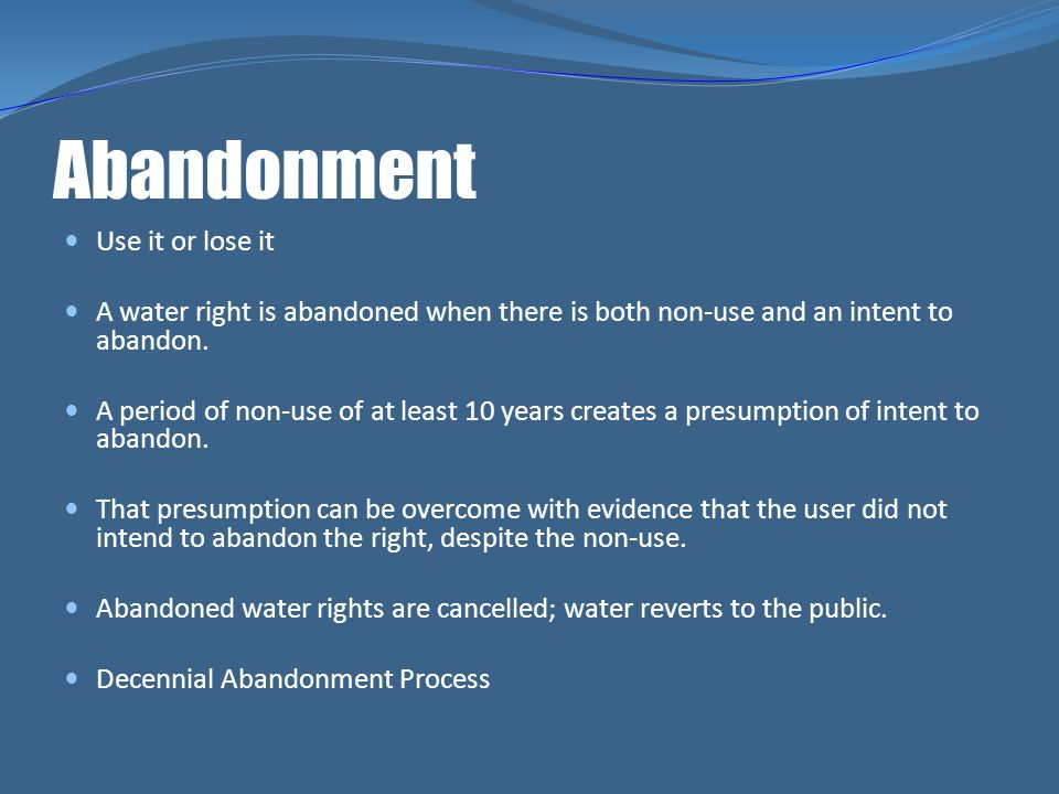 Abandonment Use it or lose it A water right is abandoned when there is both non-use and an intent to abandon. A period of non-use of at least 10 years