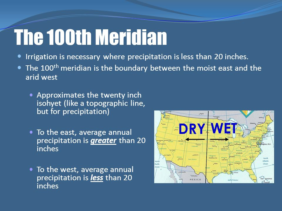 The 100th Meridian Irrigation is necessary where precipitation is less than 20 inches. The 100 th meridian is the boundary between the moist east and
