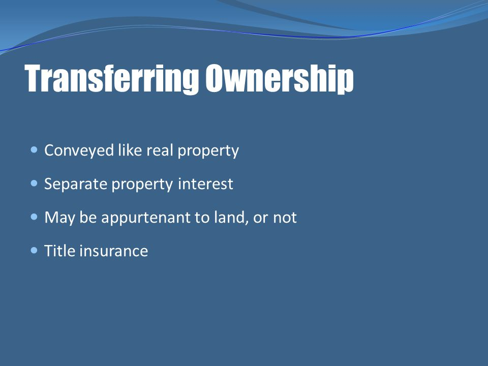 Transferring Ownership Conveyed like real property Separate property interest May be appurtenant to land, or not Title insurance
