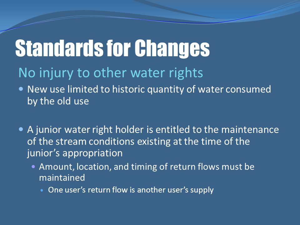 Standards for Changes No injury to other water rights New use limited to historic quantity of water consumed by the old use A junior water right holde