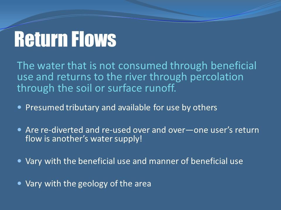 Return Flows The water that is not consumed through beneficial use and returns to the river through percolation through the soil or surface runoff. Pr