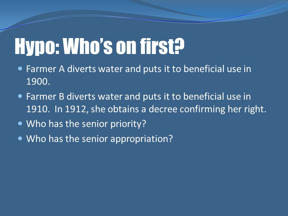 Hypo: Whos on first? Farmer A diverts water and puts it to beneficial use in 1900. Farmer B diverts water and puts it to beneficial use in 1910. In 19