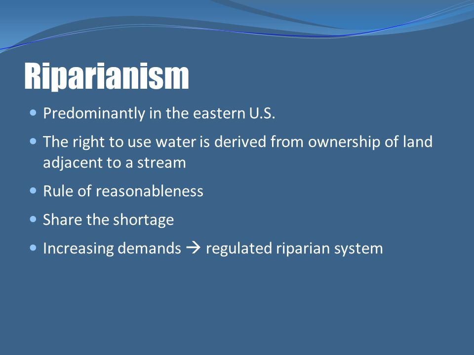 Riparianism Predominantly in the eastern U.S. The right to use water is derived from ownership of land adjacent to a stream Rule of reasonableness Sha