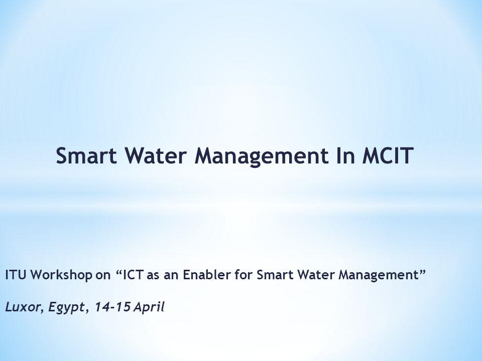 Smart Water Management In MCIT ITU Workshop on ICT as an Enabler for Smart Water Management Luxor, Egypt, 14-15 April
