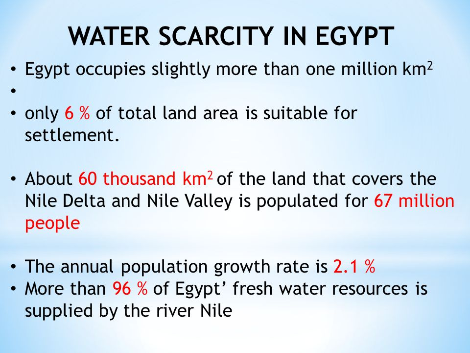 WATER SCARCITY IN EGYPT Egypt occupies slightly more than one million km 2 only 6 % of total land area is suitable for settlement.