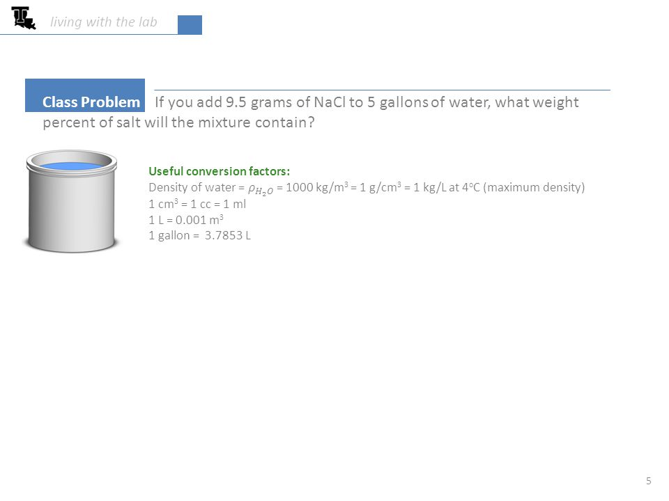 5 Class Problem If you add 9.5 grams of NaCl to 5 gallons of water, what weight percent of salt will the mixture contain