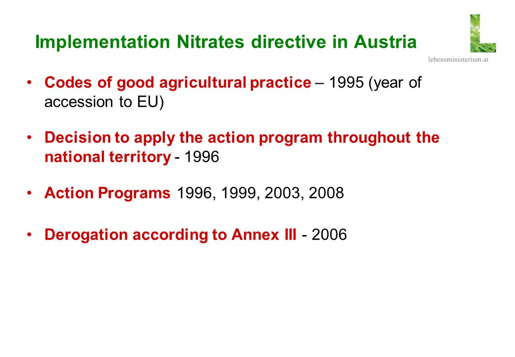 Implementation Nitrates directive in Austria Codes of good agricultural practice – 1995 (year of accession to EU) Decision to apply the action program
