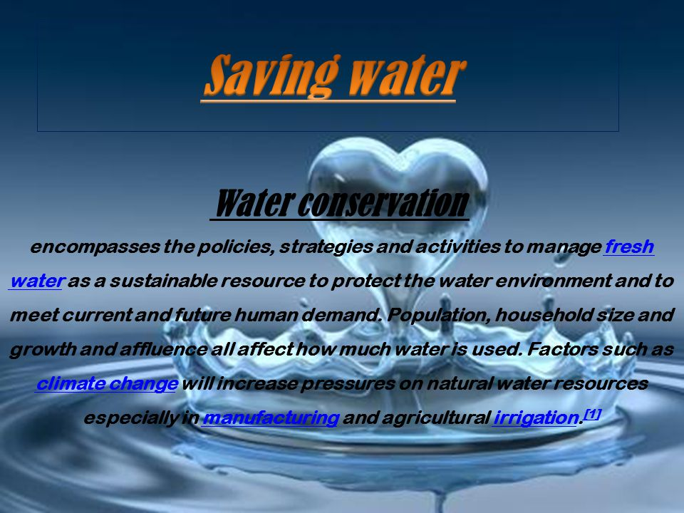 Water conservation encompasses the policies, strategies and activities to manage fresh water as a sustainable resource to protect the water environment and to meet current and future human demand.