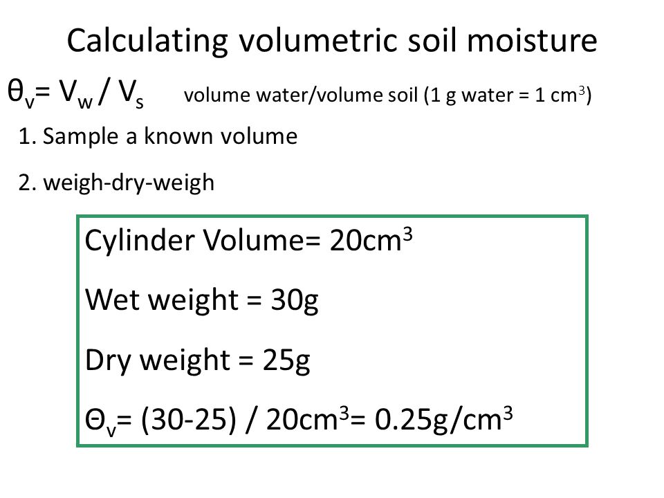 θ v = V w / V s Calculating volumetric soil moisture volume water/volume soil (1 g water = 1 cm 3 ) 1.Sample a known volume 2.weigh-dry-weigh Cylinder Volume= 20cm 3 Wet weight = 30g Dry weight = 25g Θ v = (30-25) / 20cm 3 = 0.25g/cm 3