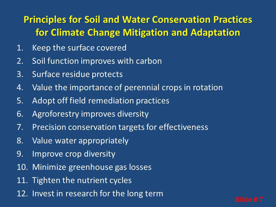 Principles for Soil and Water Conservation Practices for Climate Change Mitigation and Adaptation 1.Keep the surface covered 2.Soil function improves with carbon 3.Surface residue protects 4.Value the importance of perennial crops in rotation 5.Adopt off field remediation practices 6.Agroforestry improves diversity 7.Precision conservation targets for effectiveness 8.Value water appropriately 9.Improve crop diversity 10.Minimize greenhouse gas losses 11.Tighten the nutrient cycles 12.Invest in research for the long term Slide # 7