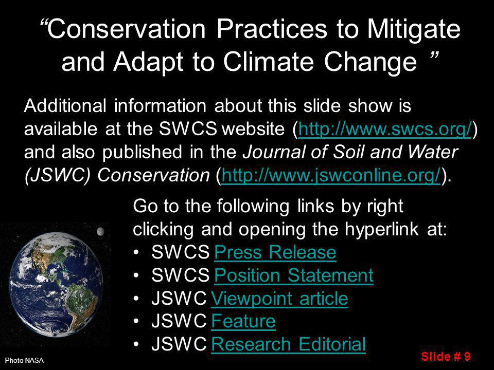 Conservation Practices to Mitigate and Adapt to Climate Change Go to the following links by right clicking and opening the hyperlink at: SWCS Press ReleasePress Release SWCS Position StatementPosition Statement JSWC Viewpoint articleViewpoint article JSWC FeatureFeature JSWC Research EditorialResearch Editorial Photo NASA Additional information about this slide show is available at the SWCS website (http://www.swcs.org/) and also published in the Journal of Soil and Water (JSWC) Conservation (http://www.jswconline.org/).http://www.swcs.org/http://www.jswconline.org/ Slide # 9