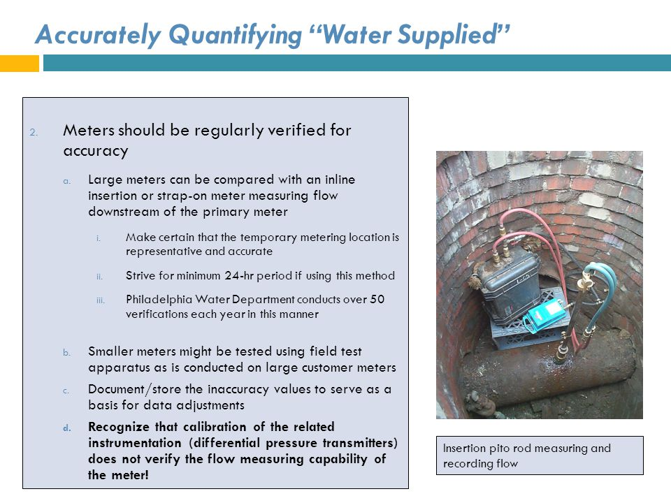 Accurately Quantifying Water Supplied 2. Meters should be regularly verified for accuracy a. Large meters can be compared with an inline insertion or
