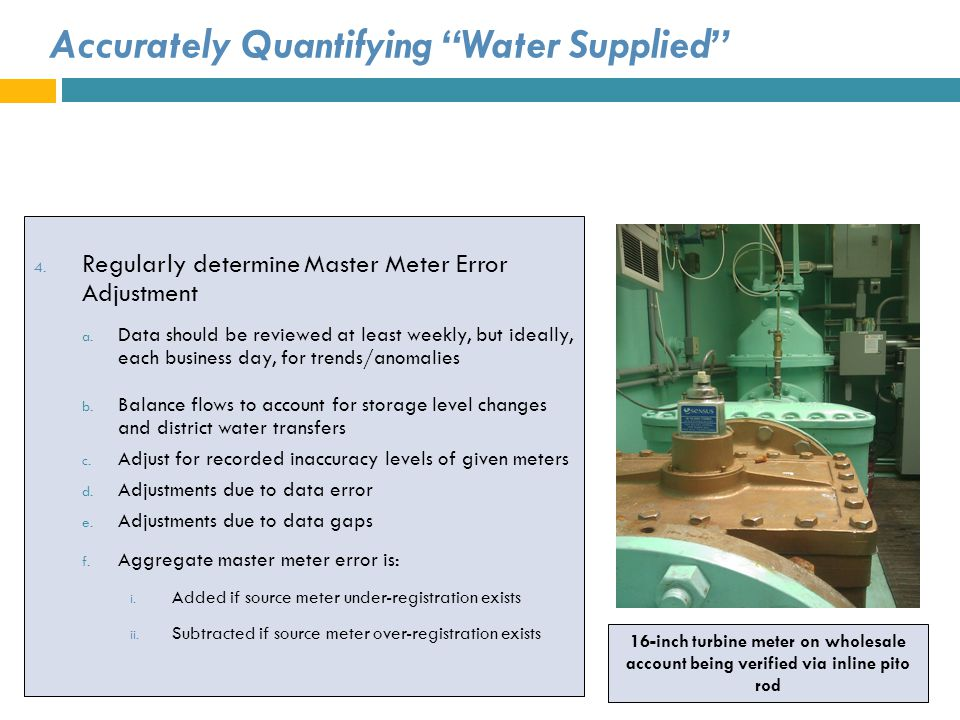 Accurately Quantifying Water Supplied 4. Regularly determine Master Meter Error Adjustment a. Data should be reviewed at least weekly, but ideally, ea