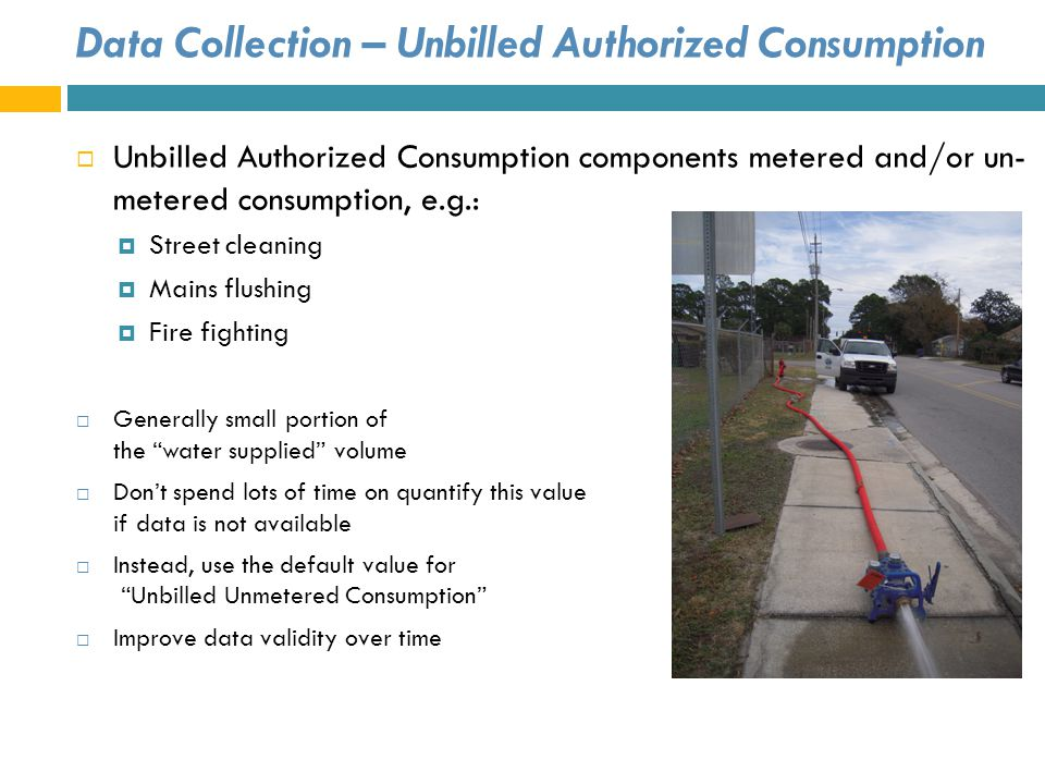 Data Collection – Unbilled Authorized Consumption Unbilled Authorized Consumption components metered and/or un- metered consumption, e.g.: Street clea