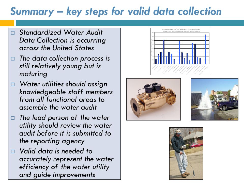 Summary – key steps for valid data collection Standardized Water Audit Data Collection is occurring across the United States The data collection proce