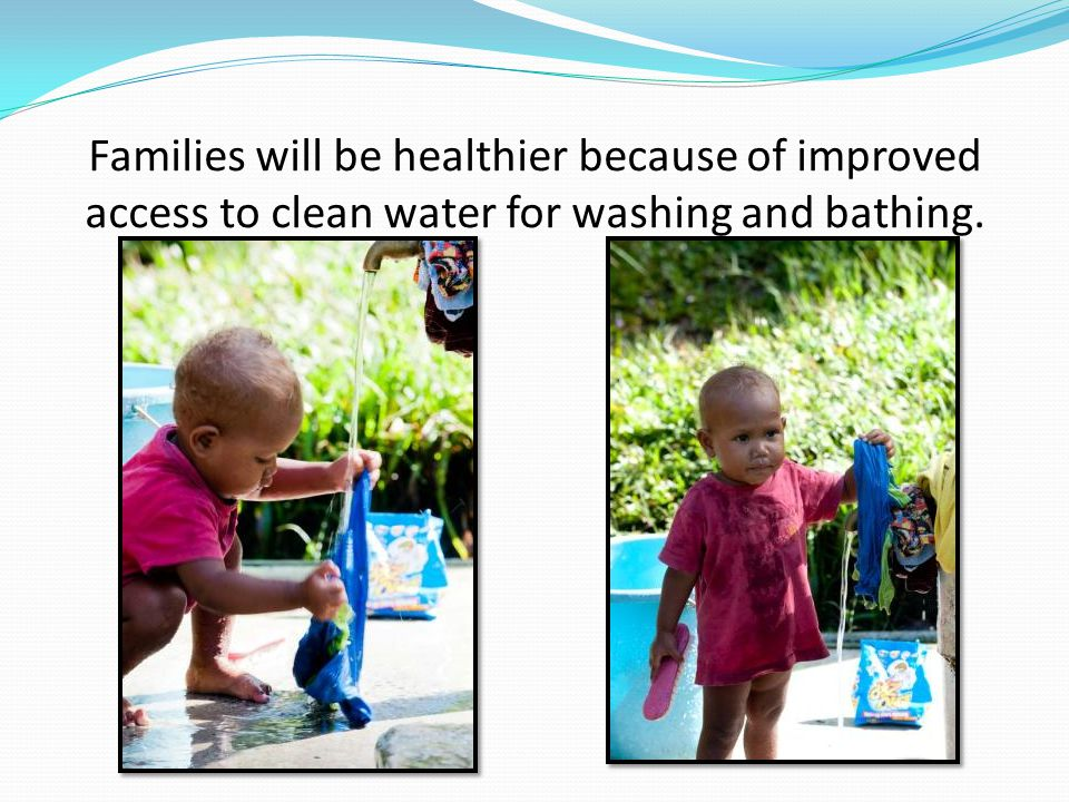 Families will be healthier because of improved access to clean water for washing and bathing.