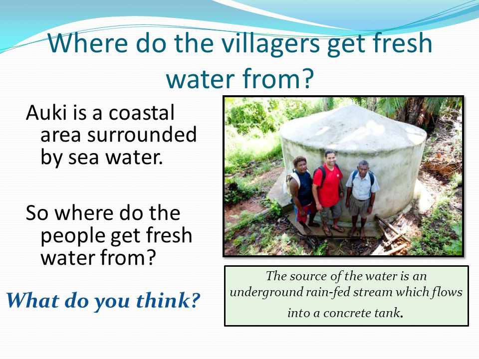 Where do the villagers get fresh water from. Auki is a coastal area surrounded by sea water.