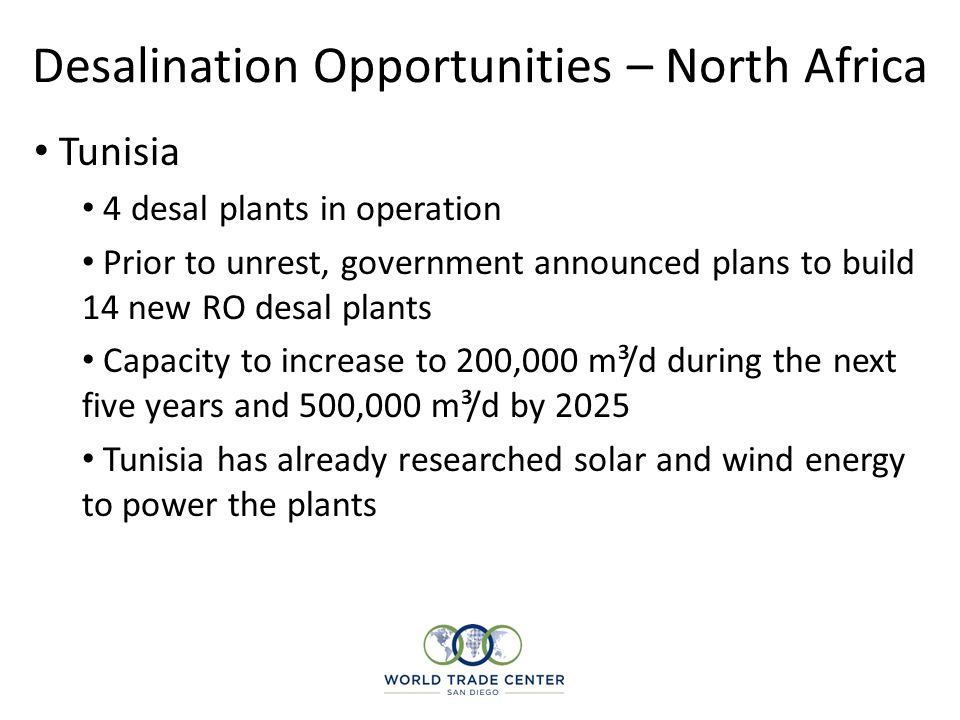Desalination Opportunities – North Africa Tunisia 4 desal plants in operation Prior to unrest, government announced plans to build 14 new RO desal pla