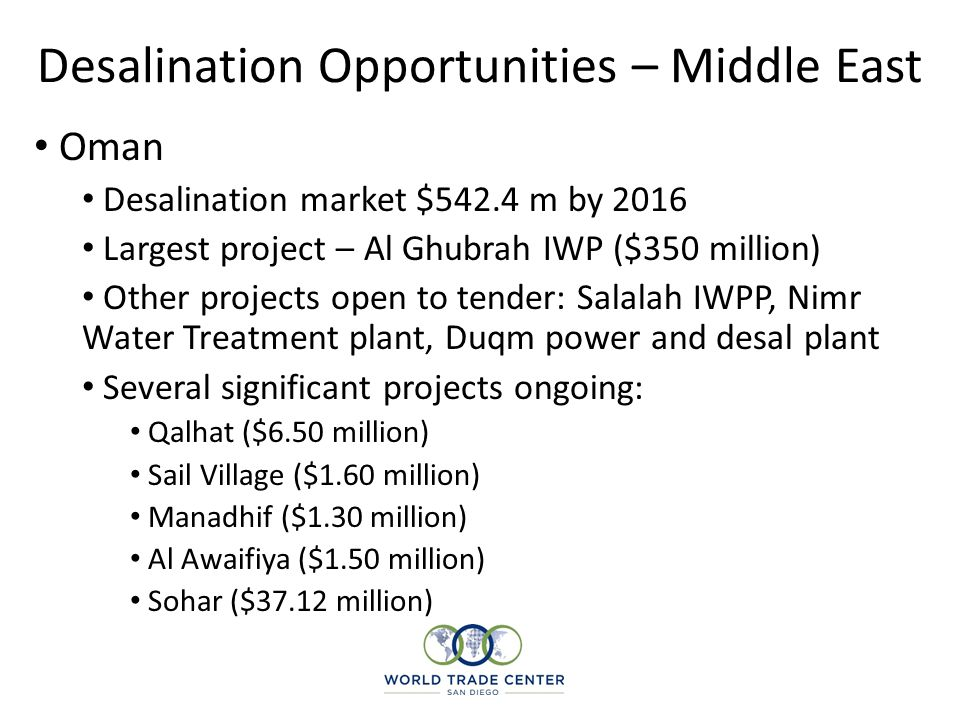 Desalination Opportunities – Middle East Qatar Limited and declining groundwater; ongoing investment in desal One of the longest-standing desal programs in the Middle East, with considerable experience in the sector Largest Independent Water and Power Project - Ras Girtas project, currently under construction in the Ras Laffan industrial complex Safe investment destination US$3.9bn Ras Girtas project managed to achieve its funding goals in mid-2008 When Ras Girtas becomes operational in 2011, the country will have around 1.4m m3/d of desal water Further IWPP under consideration, with potential for a Reverse Osmosis, possibly solar-powered plant