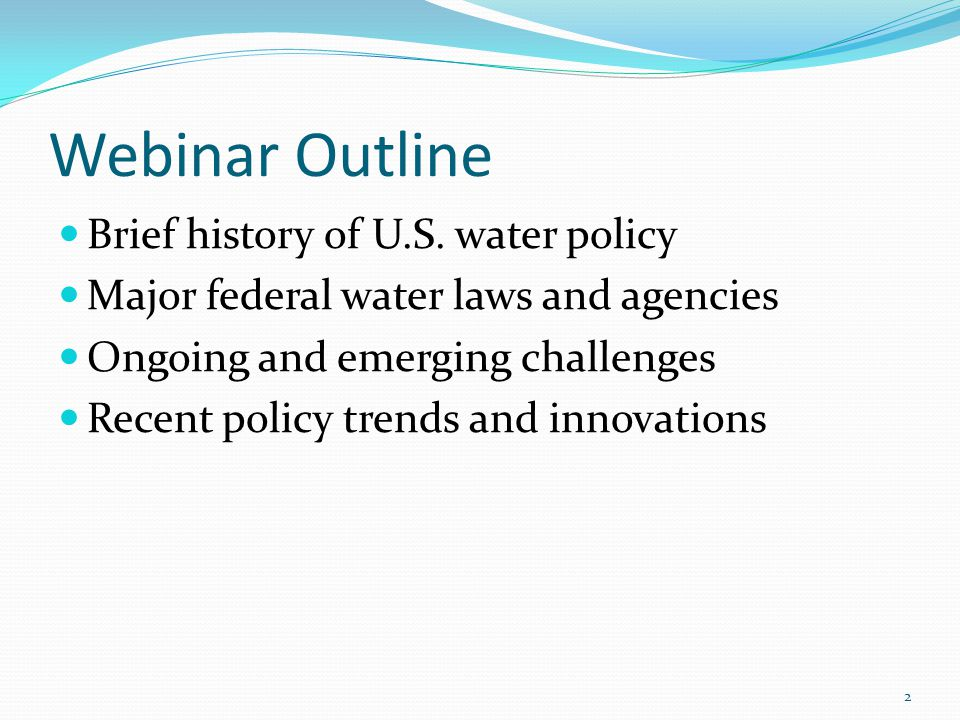 Webinar Outline Brief history of U.S. water policy Major federal water laws and agencies Ongoing and emerging challenges Recent policy trends and inno