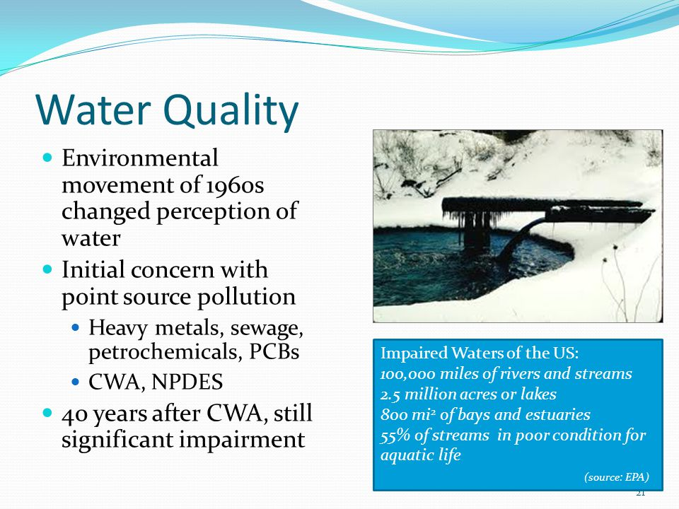 Water Quality Environmental movement of 1960s changed perception of water Initial concern with point source pollution Heavy metals, sewage, petrochemicals, PCBs CWA, NPDES 40 years after CWA, still significant impairment 21 Impaired Waters of the US: 100,000 miles of rivers and streams 2.5 million acres or lakes 800 mi 2 of bays and estuaries 55% of streams in poor condition for aquatic life (source: EPA)