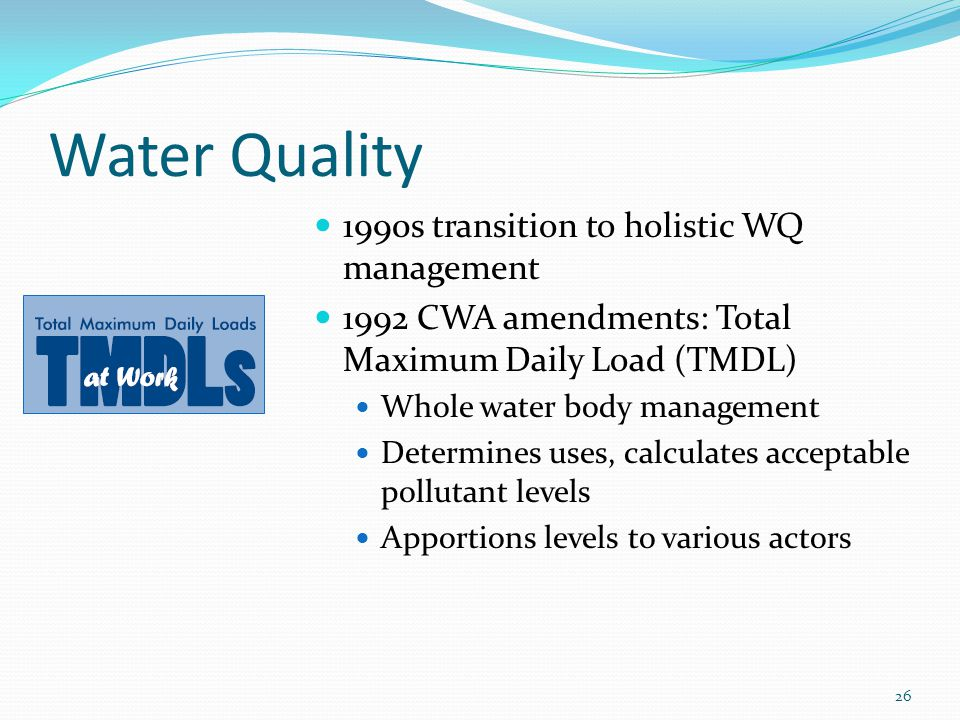 Water Quality 1990s transition to holistic WQ management 1992 CWA amendments: Total Maximum Daily Load (TMDL) Whole water body management Determines uses, calculates acceptable pollutant levels Apportions levels to various actors 26