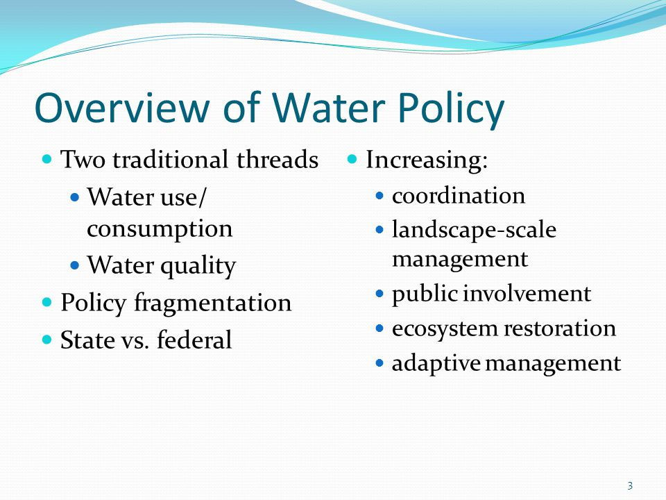 Overview of Water Policy Two traditional threads Water use/ consumption Water quality Policy fragmentation State vs.