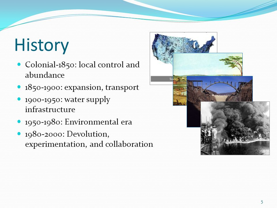 History Colonial-1850: local control and abundance 1850-1900: expansion, transport 1900-1950: water supply infrastructure 1950-1980: Environmental era 1980-2000: Devolution, experimentation, and collaboration 5