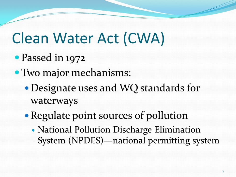 Clean Water Act (CWA) Passed in 1972 Two major mechanisms: Designate uses and WQ standards for waterways Regulate point sources of pollution National