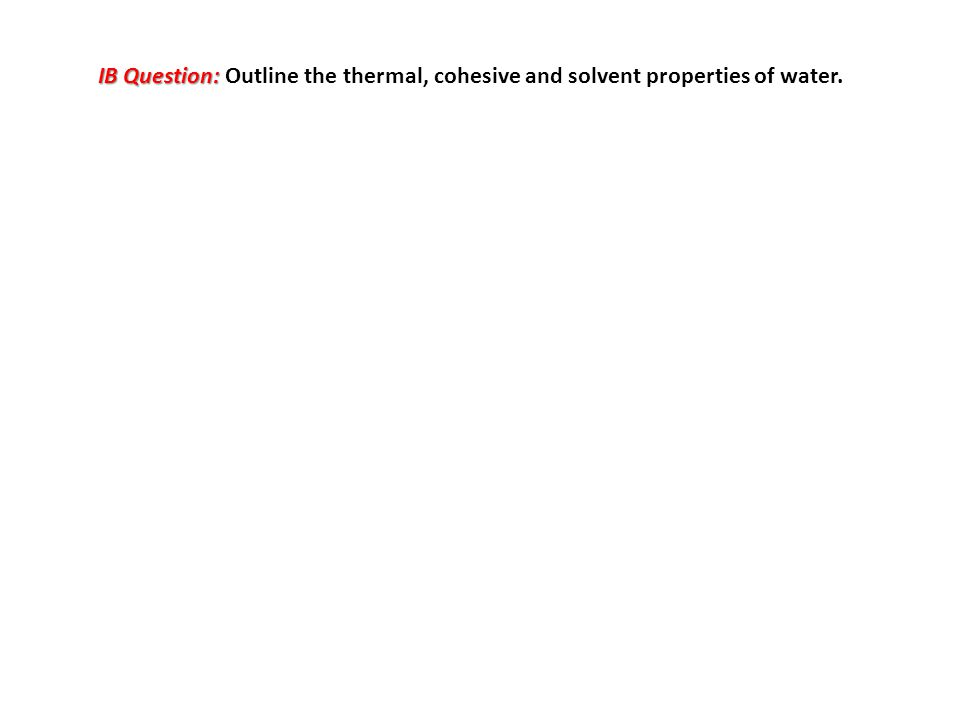IB Question: IB Question: Outline the thermal, cohesive and solvent properties of water.