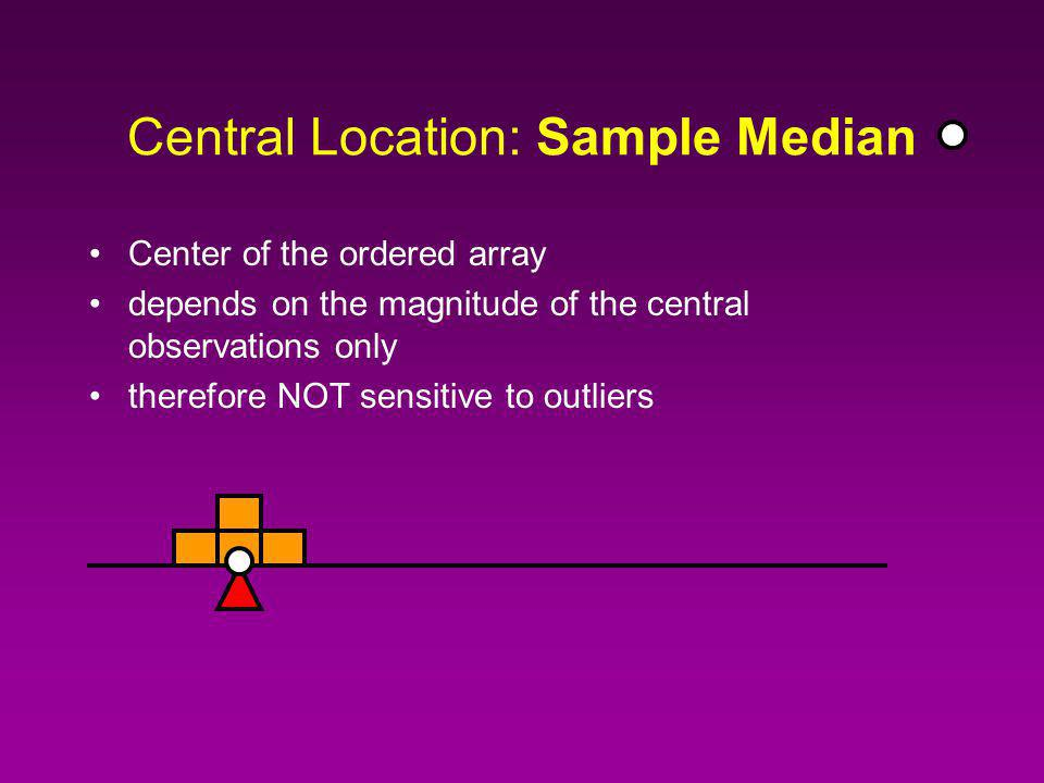 Central Location: Sample Median Center of the ordered array I.e., the (0.5)(n + 1) observation in the ordered array.