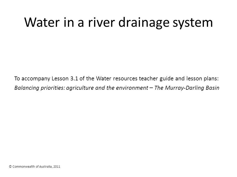 Water in a river drainage system To accompany Lesson 3.1 of the Water resources teacher guide and lesson plans: Balancing priorities: agriculture and