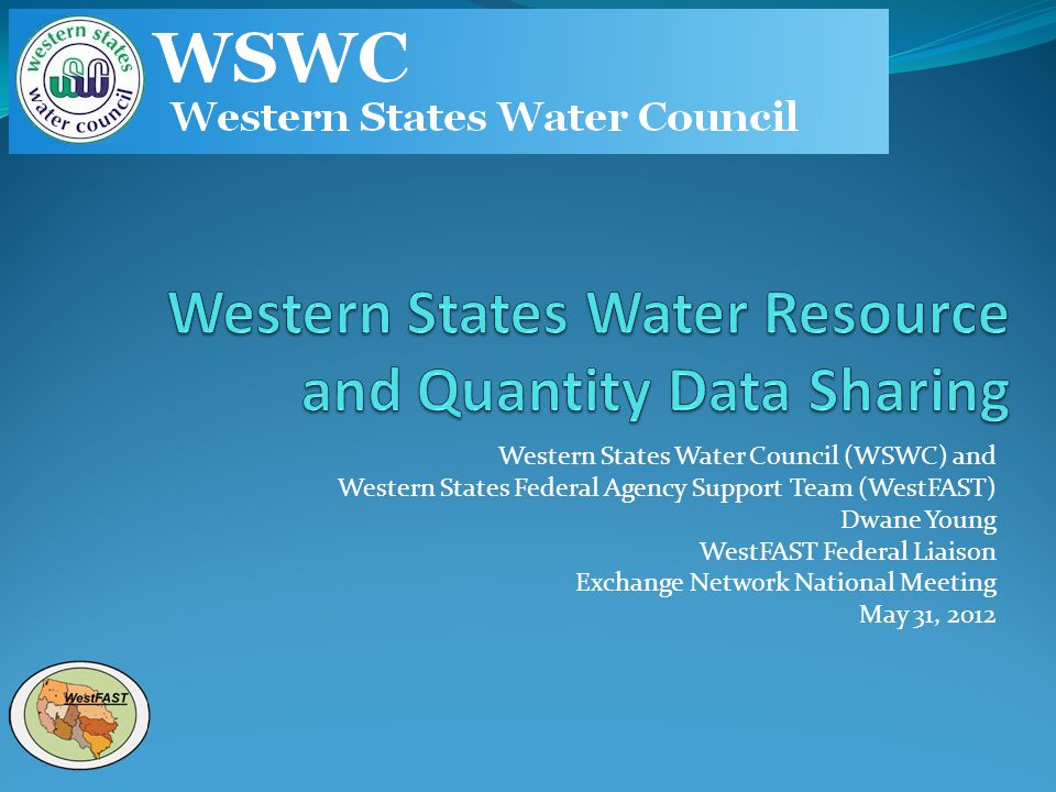 Western States Water Council (WSWC) and Western States Federal Agency Support Team (WestFAST) Dwane Young WestFAST Federal Liaison Exchange Network Na