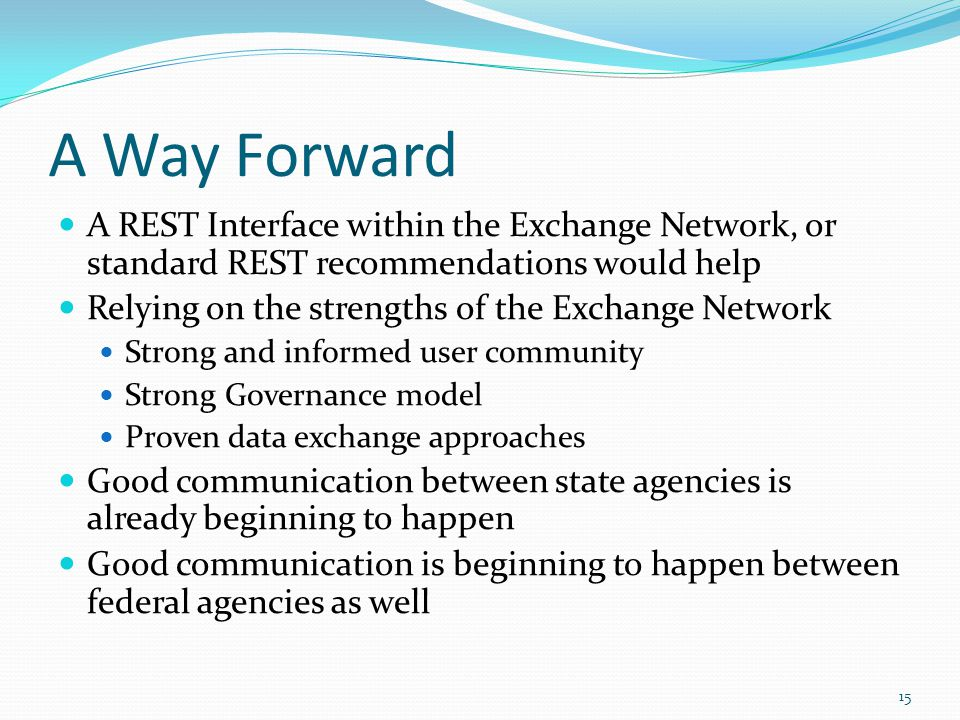 A Way Forward A REST Interface within the Exchange Network, or standard REST recommendations would help Relying on the strengths of the Exchange Network Strong and informed user community Strong Governance model Proven data exchange approaches Good communication between state agencies is already beginning to happen Good communication is beginning to happen between federal agencies as well 15