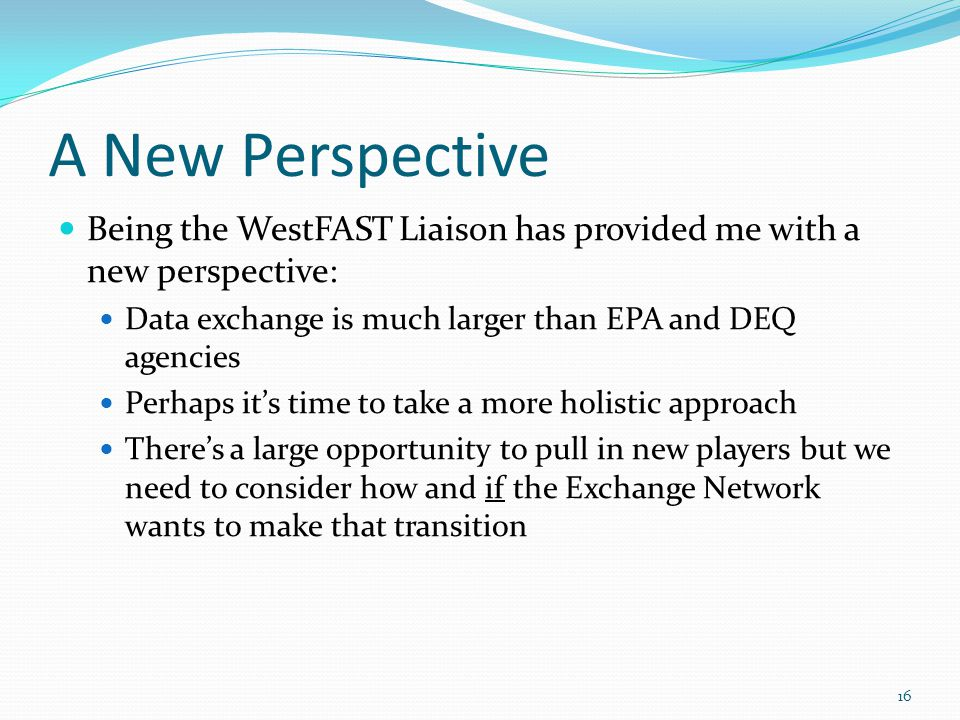 A New Perspective Being the WestFAST Liaison has provided me with a new perspective: Data exchange is much larger than EPA and DEQ agencies Perhaps its time to take a more holistic approach Theres a large opportunity to pull in new players but we need to consider how and if the Exchange Network wants to make that transition 16
