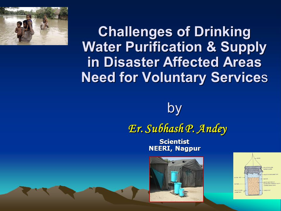 Challenges of Drinking Water Purification & Supply in Disaster Affected Areas Need for Voluntary Services by Er. Subhash P. Andey Scientist NEERI, Nag