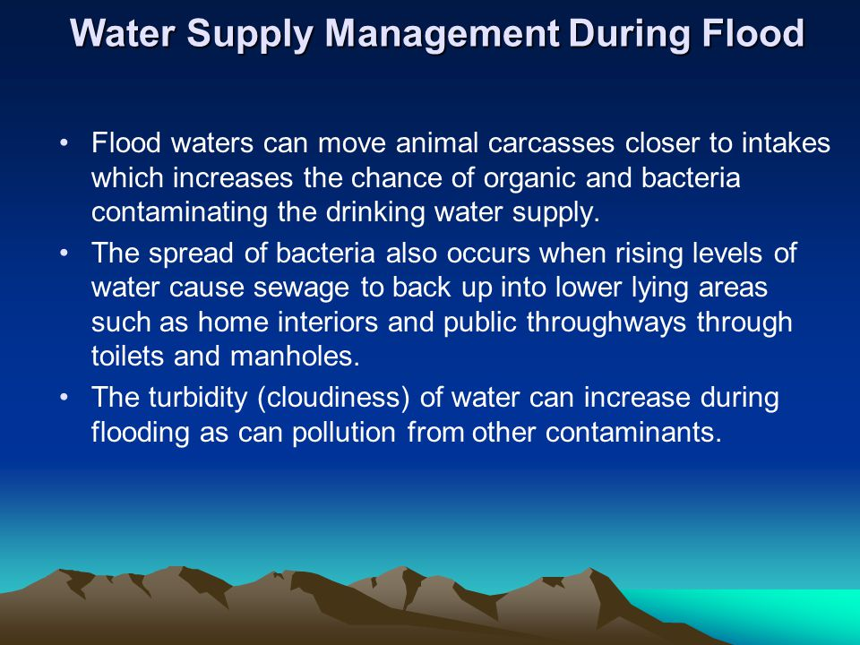 Water Supply Management During Flood Flood waters can move animal carcasses closer to intakes which increases the chance of organic and bacteria contaminating the drinking water supply.