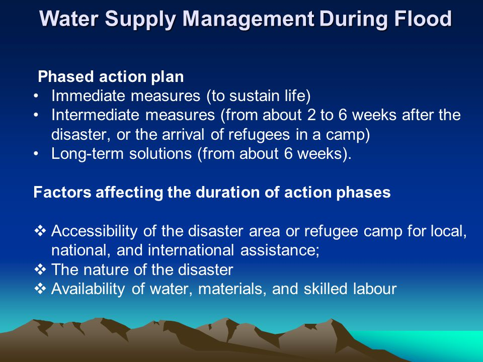 Water Supply Management During Flood Phased action plan Immediate measures (to sustain life) Intermediate measures (from about 2 to 6 weeks after the disaster, or the arrival of refugees in a camp) Long-term solutions (from about 6 weeks).