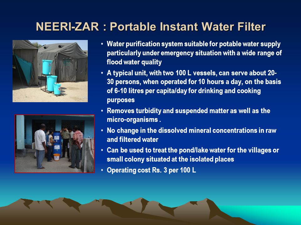 NEERI-ZAR : Portable Instant Water Filter Water purification system suitable for potable water supply particularly under emergency situation with a wide range of flood water quality A typical unit, with two 100 L vessels, can serve about 20- 30 persons, when operated for 10 hours a day, on the basis of 6-10 litres per capita/day for drinking and cooking purposes Removes turbidity and suspended matter as well as the micro-organisms.