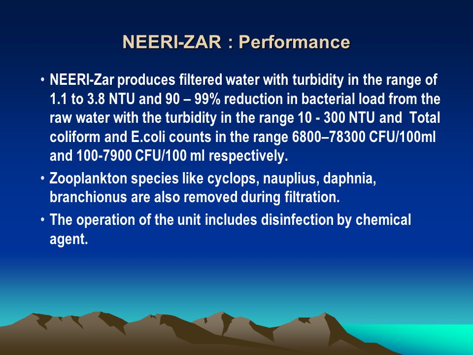 NEERI-ZAR : Performance NEERI-Zar produces filtered water with turbidity in the range of 1.1 to 3.8 NTU and 90 – 99% reduction in bacterial load from the raw water with the turbidity in the range 10 - 300 NTU and Total coliform and E.coli counts in the range 6800–78300 CFU/100ml and 100-7900 CFU/100 ml respectively.