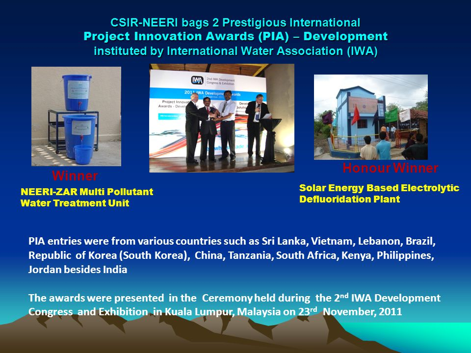 CSIR-NEERI bags 2 Prestigious International Project Innovation Awards (PIA) – Development instituted by International Water Association (IWA) Winner Honour Winner NEERI-ZAR Multi Pollutant Water Treatment Unit Solar Energy Based Electrolytic Defluoridation Plant PIA entries were from various countries such as Sri Lanka, Vietnam, Lebanon, Brazil, Republic of Korea (South Korea), China, Tanzania, South Africa, Kenya, Philippines, Jordan besides India The awards were presented in the Ceremony held during the 2 nd IWA Development Congress and Exhibition in Kuala Lumpur, Malaysia on 23 rd November, 2011