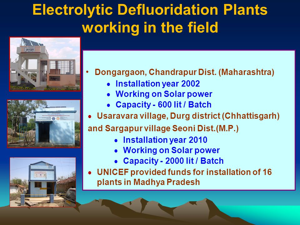 Electrolytic Defluoridation Plants working in the field Dongargaon, Chandrapur Dist. (Maharashtra) Installation year 2002 Working on Solar power Capac