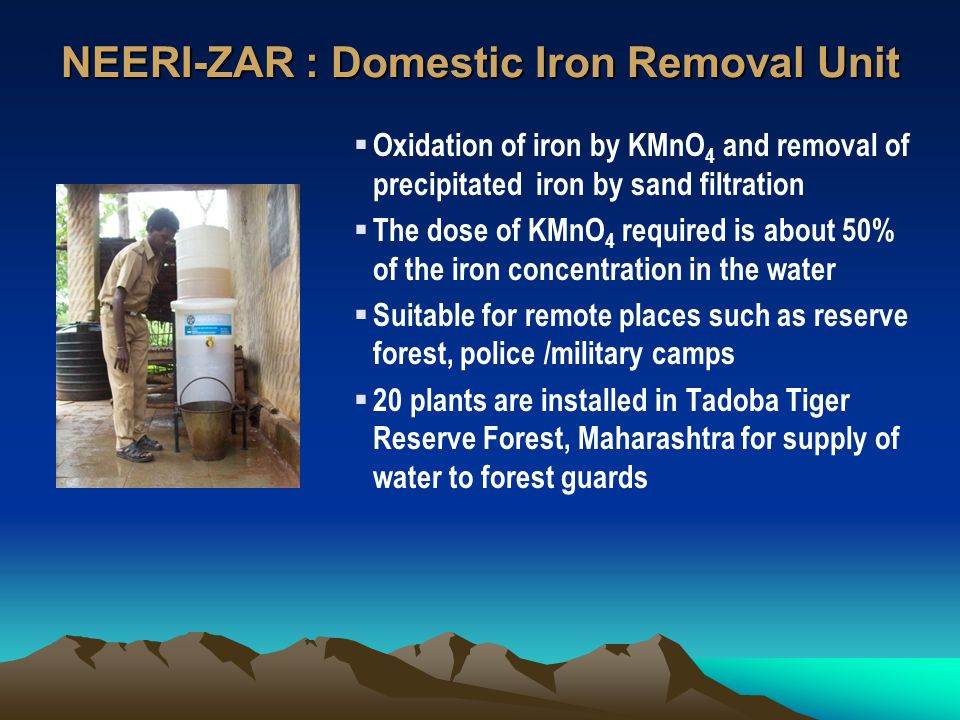 NEERI-ZAR : Domestic Iron Removal Unit Oxidation of iron by KMnO 4 and removal of precipitated iron by sand filtration The dose of KMnO 4 required is