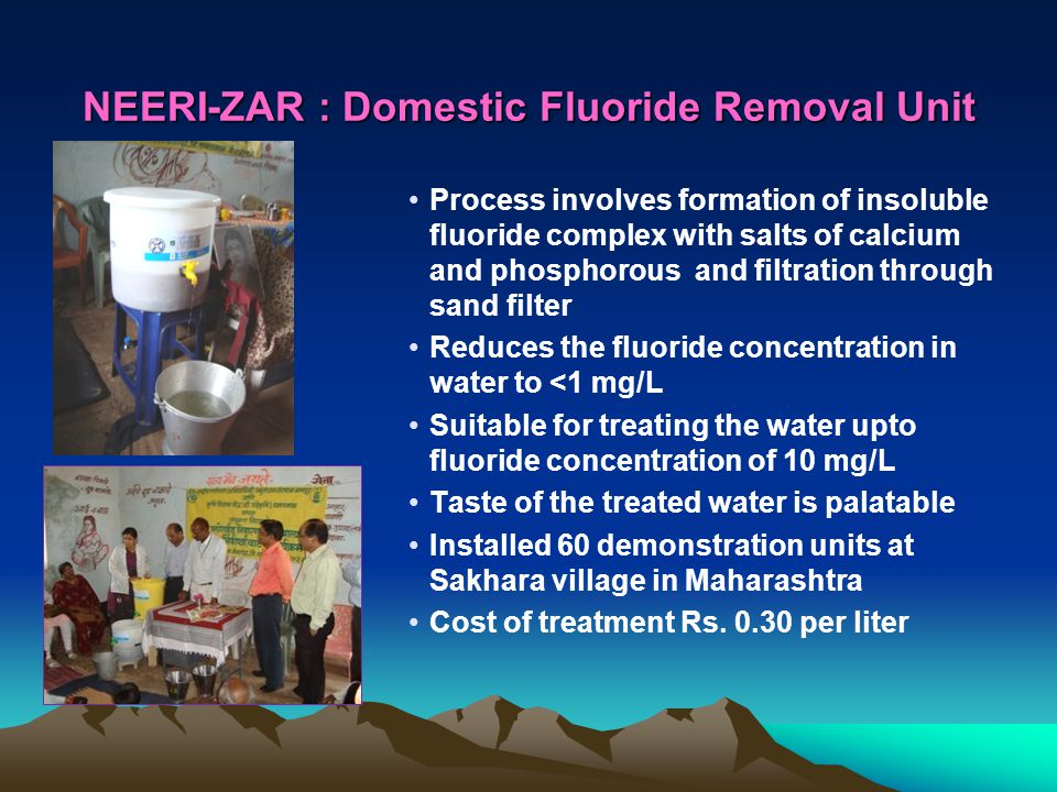 NEERI-ZAR : Domestic Fluoride Removal Unit Process involves formation of insoluble fluoride complex with salts of calcium and phosphorous and filtration through sand filter Reduces the fluoride concentration in water to <1 mg/L Suitable for treating the water upto fluoride concentration of 10 mg/L Taste of the treated water is palatable Installed 60 demonstration units at Sakhara village in Maharashtra Cost of treatment Rs.