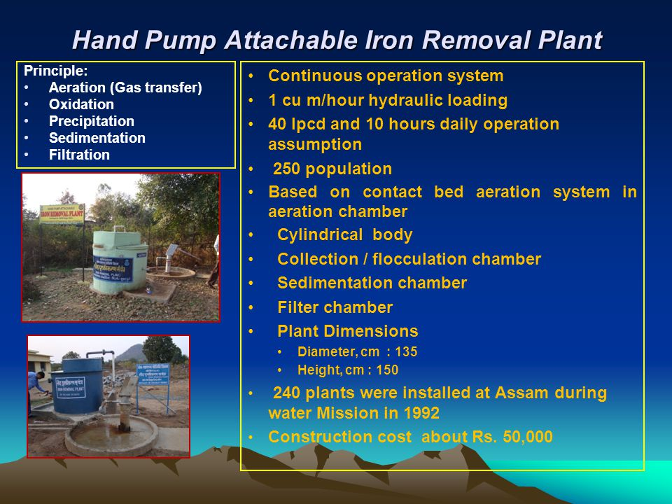 Hand Pump Attachable Iron Removal Plant Continuous operation system 1 cu m/hour hydraulic loading 40 Ipcd and 10 hours daily operation assumption 250 population Based on contact bed aeration system in aeration chamber Cylindrical body Collection / flocculation chamber Sedimentation chamber Filter chamber Plant Dimensions Diameter, cm : 135 Height, cm : 150 240 plants were installed at Assam during water Mission in 1992 Construction cost about Rs.