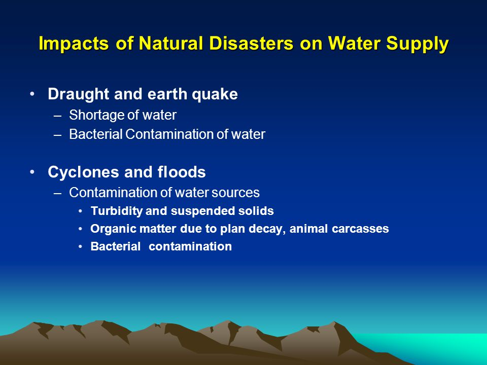 Impacts of Natural Disasters on Water Supply Draught and earth quake –Shortage of water –Bacterial Contamination of water Cyclones and floods –Contami