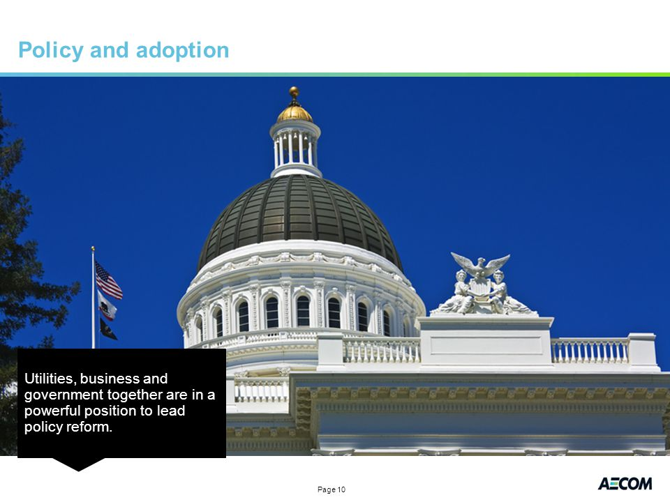 Page 10 Policy and adoption Utilities, business and government together are in a powerful position to lead policy reform.