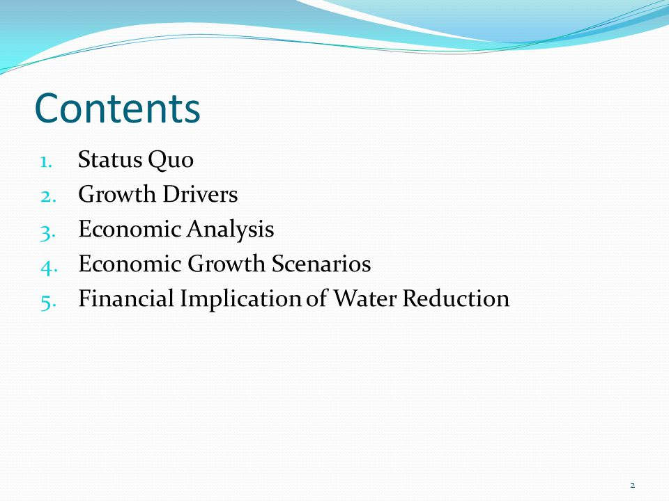 Contents 1. Status Quo 2. Growth Drivers 3. Economic Analysis 4. Economic Growth Scenarios 5. Financial Implication of Water Reduction 2