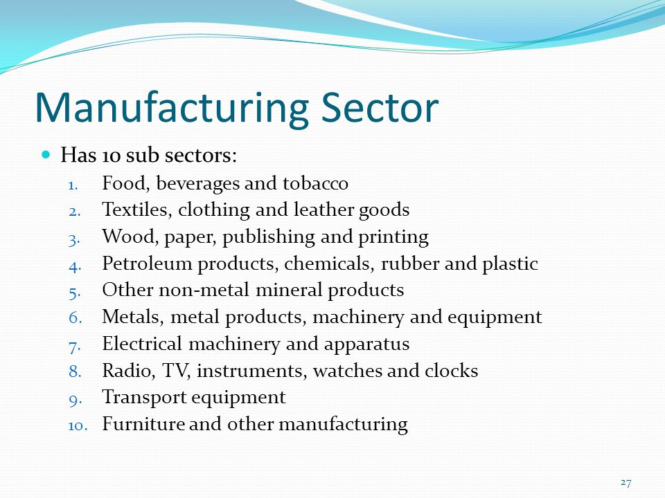 Manufacturing Sector Has 10 sub sectors: 1. Food, beverages and tobacco 2. Textiles, clothing and leather goods 3. Wood, paper, publishing and printin