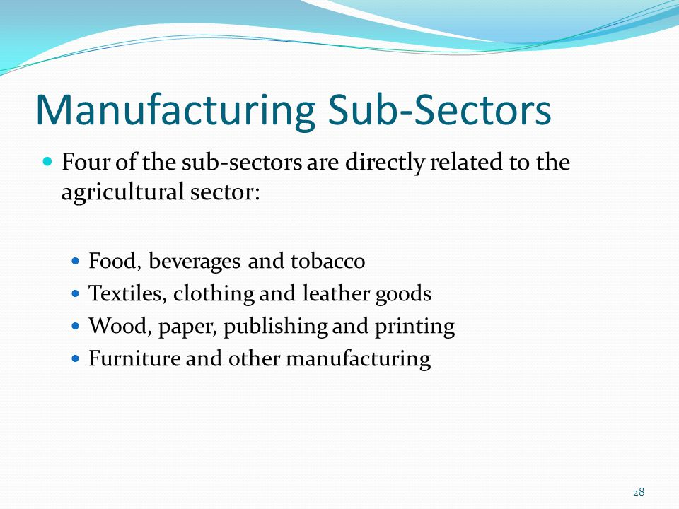 Manufacturing Sub-Sectors Four of the sub-sectors are directly related to the agricultural sector: Food, beverages and tobacco Textiles, clothing and